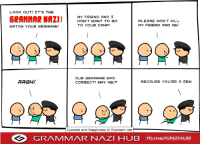 LOOK OUT! IT'S THE  GRAMMAR NAZI!  MY FRIEND AND I  PLEASE DON'T KILL  DON'T WANT TO GO  TO YOUR CAMP!  MY FRIEND AND ME!  WATCH YOUR GRAMMAR!  OUR GRAMMAR WAS  AAGH!  BECAUSE YOU'RE A BEW  CORRECT! WHY ME!?  Cyanide and Happiness O Explosm.net  GRAMMAR NAZI HUB  fb.me GNZHUB Damn Jews.