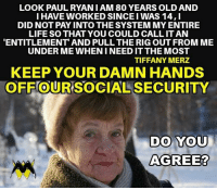 Life, Memes, and Tiffany: LOOK PAULRYAN I AM 80 YEARS OLD AND  I HAVE WORKED SINCE I WAS 14,I  DID NOT PAY INTO THE SYSTEM MY ENTIRE  LIFE SO THAT YOU COULD CALL IT AN  ENTITLEMENT AND PULL THE RIG OUT FROM ME  UNDER ME WHEN I NEED IT THE MOST  TIFFANY MERZ  KEEP YOUR DAMN HANDS  OFF OUR SOCIAL SECURITY  0  DO YOU  AGREE?