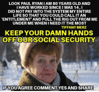 Life, Memes, and Tiffany: LOOK PAULRYAN I AM 80 YEARS OLD AND  I HAVE WORKED SINCE I WAS 14,I  DID NOT PAY INTO THE SYSTEM MY ENTIRE  LIFE SO THAT YOU COULD CALL IT AN  ENTITLEMENT AND PULL THE RIG OUT FROM ME  UNDER ME WHEN I NEED IT THE MOST  TIFFANY MERZ  KEEP YOUR DAMN HANDS  OFF OUR SOCIAL SECURITY  0  IFYQUAGREE COMMENTYES AND SHARE AGREED!!