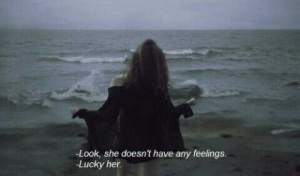 Her, She, and Look: Look, she doesn't have any feelings  Lucky her.