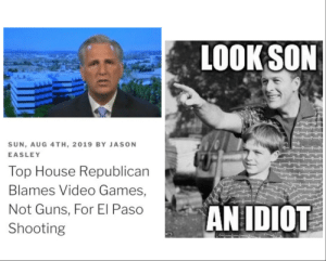 Vidya Games is bad, mmkay? via /r/memes https://ift.tt/2Ymwvzr: LOOK SON  SUN, AUG 4TH, 2019 BY JASON  EASLEY  Top House Republican  Blames Video Games,  AN IDIOT  Not Guns, For El Paso  Shooting  m Vidya Games is bad, mmkay? via /r/memes https://ift.tt/2Ymwvzr