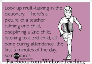 : Look up multi-tasking in the  dictionary. There's a  picture of a teacher  calming one child,  disciplining a 2nd child,  listening to a 3rd child, all  done during attendance.. .the  first 5 minutes of the day.  somee cards  Facebook.com/WeLoveTeaching  user çard