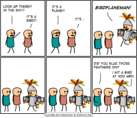 Dank, Cyanide and Happiness, and Happiness: LOOK UP THERE!!  IN THE SKY!!  IT'S A  PLANE!!  BIRDPLANEMAN!  IT'S A  BIRD!!  IT'S...  DID YOU GLUE THOSE  FEATHERS ON?  I HIT A BIRD  AT 4O0 MPH  Cyanide and Happiness © Explosm.net