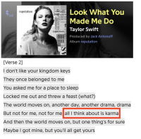 Taylor Swift, Karma, and World: Look What You  Tayfor  reputatiun  USttaylors  avlor s  125  Made Me Do  Taylor Swift  Produced by Jack Antonoff  Album reputation  YLOR  tne ALOtaylor s  Ta  [Verse 2]  I don't like your kingdom keys  They once belonged to me  You asked me for a place to sleep  Locked me out and threw a feast (what?)  The world moves on, another day, another drama, drama  But not for me, not for me all I think about is karma  And then the world moves on, but one thing's for sure  Maybe I got mine, but you'll all get yours