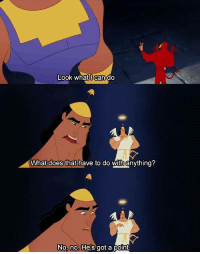 The Emperor's New Groove: Look whatl can dd  What does that have to do with anything?  No, no. He's got a point The Emperor's New Groove