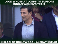 Memes, Indian, and Bollywood: LOOK WHO IS AT LORDS TO SUPPORT  INDIAN WOMEN'S TEAM  KHILADI OF BOLLYWOOD AKSHAY KUMAR Akshay Kumar marks his presence at the Lord's to witness the WWC Final.