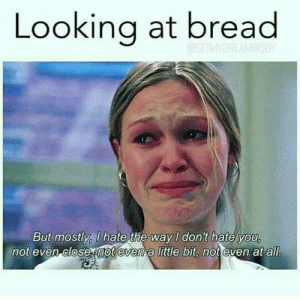 18 Memes On My 2018 New Diet | QuotesHumor.com: Looking at bread  But mostly, U hate the way I don't hate you  not even close not evem a little bit, not even at all 18 Memes On My 2018 New Diet | QuotesHumor.com
