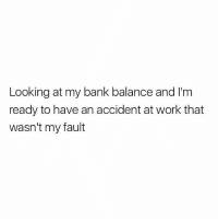 Work, Bank, and British: Looking at my bank balance and Il'm  ready to have an accident at work that  wasn't my fault Skint mate