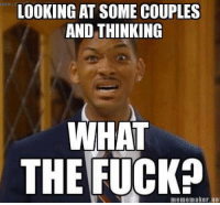 LOOKING AT SOME COUPLES  AND THINKING  WHAT  THE FUCK?  meme maker ne