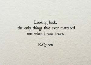 looking back: Looking back,  the only things that ever mattered  was when I was brave.  R.Queen
