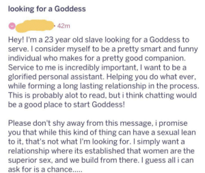 Funny, Lean, and Sex: looking for a Goddess  . 42m  Hey! I'm a 23 year old slave looking for a Goddess to  serve. I consider myself to be a pretty smart and funny  individual who makes for a pretty good companion  Service to me is incredibly important, I want to be a  glorified personal assistant. Helping you do what ever,  while forming a long lasting relationship in the process.  This is probably alot to read, but i think chatting would  be a good place to start Goddess!  Please don't shy away from this message, i promise  you that while this kind of thing can have a sexual lean  to it, that's not what l'm looking for. I simply want a  relationship where its established that women are the  superior sex, and we build from there. I guess all i can Posted on TwoXChromosones about Lichen Sclerosis, this person decided to slide into my dms