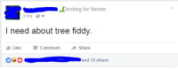 How about just two fiddy?: looking for Nessie  3 hrs  I need about tree fiddy.  Like Comment  Share  and 10 others How about just two fiddy?
