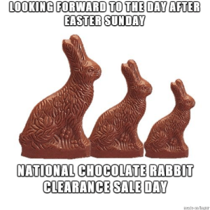 Easter, Chocolate, and Imgur: LOOKING FORWARD TO THE DAY AFTER  EASTER SUNDAY  NATIONAL CHOCOLATE RABBIT  CLEARANCE SALE DAY  made on Imgur The little chocolate eggs too