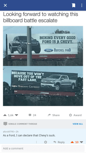 He knows what's he is talking about: Looking forward to watching this  billboard battle escalate  BEHIND EVERY GOOD  FORD İS A CHEVY  FodRAVENEL FORD  BECAUSE YOU WON'T  MOVE OUT OF THE  FAST LANE  MARCHANT CHIVDLET  24  Share  Award  SINGLE COMMENT THREAD  VIEW ALL  aford4790 2h  As a Ford, I can declare that Chevy's suck.  Reply  ▲ 10 ▼  Add a comment He knows what's he is talking about