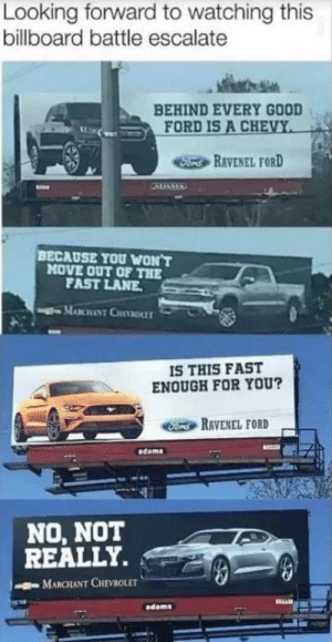 Billboard, Memes, and Chevrolet: Looking forward to watching this  billboard battle escalate  BEHIND EVERY GOOD  FORD IS A CHEVY  Fond REVENEL FORD  BECAUSE YOU WON'T  MOVE OUT OF THE  FAST LANE  MABCHANT CHDLLT  IS THIS FAST  ENOUGH FOR YOU?  Ford RAVENEL FORD  dams  NO, NOT  REALLY.  MARCHANT CHEVROLET  adams A good ol' fashioned billboard battle via /r/memes https://ift.tt/2Musima