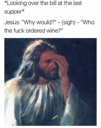"""🤣😂😂😂😂: *Looking over the bill at the last  supper*  Jesus: """"Why would?"""" - (sigh) """"Who  the fuck ordered wine?"""" 🤣😂😂😂😂"""