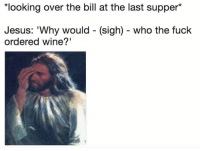 """Jesus, The Last Supper, and Wine: looking over the bill at the last supper*  Jesus: 'Why would - (sigh) - who the fuck  ordered wine?"""""""