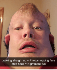 Wow, Looking, and Nightmare: Looking straight up + Photoshopping face  onto neck = Nightmare fuel Oh wow