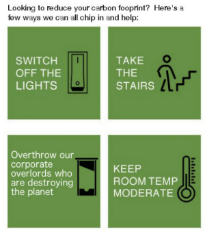 Help, Chip, and Corporate: Looking to reduce your carbon fooprint? Here's a  few ways we can all chip in and help  TAKE  SWITCH  THE  OFF THE  LIGHTS  STAIRS  Overthrow our,  corporate  overlords who  are destroying  the planet  KEEP  ROOM TEMP  MODERATE me🌎irl