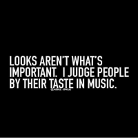 LOOKS AREN'T WHAT'S  IMPORTANT JUDGE PEOPLE  BY THEIR TASTE IN MUSIC silentlyjudgingyou 😐