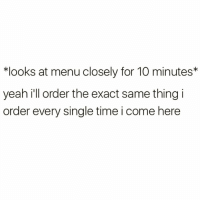 Funny, Yeah, and Time: *looks at menu closely for 10 minutes*  yeah i'll order the exact same thing i  order every single time i come here Why am I like this @barrysbanterbus