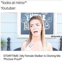 pls don't let this be the last meme of 2016: looks at mirror  Youtuber:  @interweb.p  A  STORYTIME l My Female Stalker Is Cloning Me  *Picture Proof pls don't let this be the last meme of 2016