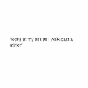 "Ass, Mirror, and My Ass: ""looks at my ass as I walk past a  mirror*"