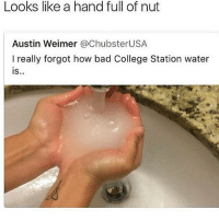 "Bad, Be Like, and College: Looks like a hand full of nut  Austin Weimer @ChubsterUSA  I really forgot how bad College Station water  is..  IS Bitches be like that an then be talm bout ""niggas ain't shit"" 💀 i may make some oc cuz i currently have more time for this account so i better make the best of it (@savageebruh)"