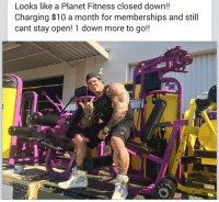 NEWS:   Planet Fitness is slowly closing down...: Looks like a Planet Fitness closed down!!  Charging $10 a month for memberships and still  cant stay open! 1 down more to go NEWS:   Planet Fitness is slowly closing down...