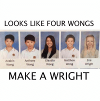 Memes, Puns, and Guess: LOOKS LIKE FOUR WONG  Matthew  Zoe  Anakin  Anthony  Claudia  Wright  Wong  Wong  Wong  Wong  MAKE A WRIGHT I guess four wrongs make a right 😂🤷🏼‍♂️, follow me @punlifestyle for more puns 💕