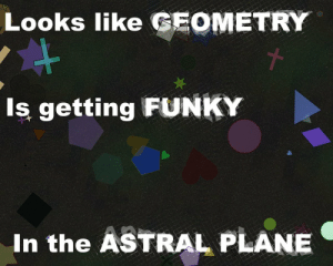 Dance, Geometry, and Plane: Looks like GEOMETRY  Is getting FUNKY  In the ASTRAL PLANE the shapes just want to dance https://t.co/ZeHAs5mtfU