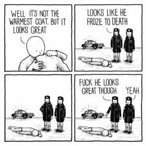 Yeah, Death, and Fuck: LOOKS LIKE HE  FROZE TO DEATH  WELL IT'S NOT THE  WARMEST COAT. BUT IT  LOOKS GREAT  FUCK HE LOOKS  GREAT THOUGH YEAH What's the worse that could happen