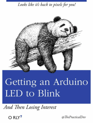 Pixels, Arduino, and Back: Looks like it's back to pixels for vou!  t./e  Getting an Arduino  LED to Blink  And Then Losing Interest  O RLY?  @ThePracticalDev Only lasts a few minutes