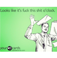 Friday vibes: Looks like it's fuck this shit o'clock.  your e cards  cards.com Friday vibes
