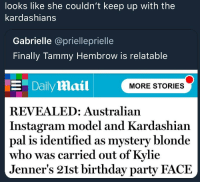 Birthday, Instagram, and Kardashians: looks like she couldn't keep up with the  kardashians  Gabrielle @prielleprielle  Finally Tammy Hembrow is relatable  Daily Mail  MORE STORIES  REVEALED: Australian  Instagram model and Kardashian  pal is identified as mystery blonde  who was carried out of Kylie  Jenner's 21st birthday party FACE