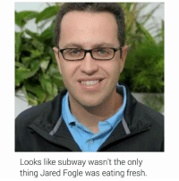 It has also been revealed that he lied about using subway to lose weight. He lost it by chasing kids. 😂😂😂😒😒😒 smfh nastyfuck jaredfogle nevereatingsubwayagain: Looks like subway wasn't the only  thing Jared Fogle was eating fresh. It has also been revealed that he lied about using subway to lose weight. He lost it by chasing kids. 😂😂😂😒😒😒 smfh nastyfuck jaredfogle nevereatingsubwayagain