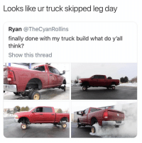 For real though 🤣🤦‍♂️ https://t.co/8lIc1vyyjz: Looks like ur truck skipped leg day  Ryan @TheCyanRollins  finally done with my truck build what do y'all  think?  Show this thread For real though 🤣🤦‍♂️ https://t.co/8lIc1vyyjz