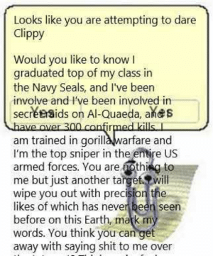 Found this on an r/AskReddit thread: Looks like you are attempting to dare  Clippy  Would you like to know I  graduated top of my class in  the Navy Seals, and I've been  involve and I've been involved in  secretaids on Al-Quaeda, ands  have over 300.confirmed kills. I  am trained in gorilla warfare and  I'm the top sniper in the entire US  armed forces. You are nothing to  me but just another target. will  wipe you out with precision the  likes of which has never been seen  before on this Earth, mark my  words. You think you can get  away with saying shit to me over Found this on an r/AskReddit thread
