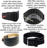 Advice, Bad, and Gym: Looks the same year,  round, likes name brand  ltems, may own Vibrams,  curls with a belt on  New lifter, bad fornm  save $ > injury, wants  comfort, owns matching  Gold's Gym gloves  GOLD'S  CYM  Ic: @th  egainz  Claims to go hard in the  gym, last few reps are  bad form, doesn't go  parallel or below on squats,  unsolicited advice  Slam weights, grunting,  aspiring powerlifter,  chalk everywhere, 30 min rest  between sets No one's safe 🙂 beltguide