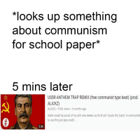 "It's Lit, Lit, and Party: looks up something  about communism  for school paper*  5 mins later  USSR ANTHEM TRAP REMIX (free communist type beat) (prod.  ALiCKZ)  ALiCKZ 310K views 6 months ago  stalin would be proud of my sick new remix cuz its lit asf. it puts the party"" in communist  to use this just give credit  2:36 meirl"