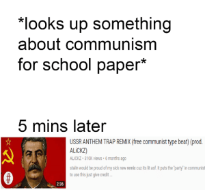 "Dank, It's Lit, and Lit: looks up something  about communism  for school paper*  5 mins later  USSR ANTHEM TRAP REMIX (free communist type beat) (prod.  ALiCKZ)  ALiCKZ 310K views 6 months ago  stalin would be proud of my sick new remix cuz its lit asf. it puts the party"" in communist  to use this just give credit  2:36 meirl by Willonpills MORE MEMES"