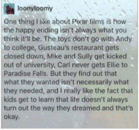 College, Life, and Paradise: loonyloomy  One thing I like about Pixar films is hovw  the happy ending isn't always what you  think it'll be. The toys don't go.with Andy  to college, Gusteau's restaurant gets  closed down, Mike and Sully get kicked  out of university, Carl never gets Ellie to  Paradise Falls. But they find out that  what they wanted isn't necessarily what  they needed, and I really like the fact that  kids get to learn that life doesn't always  turn out the way they dreamed and that's  okay