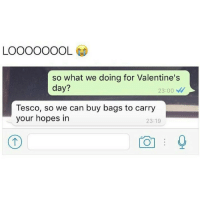 😂😂😂😂😂😂😂😂😭😭😭 5p a dream 💭💭💭💭 ( @_hereforthebanter ): LOOOOOOOL  so what we doing for Valentine's  day?  23:00  Tesco, so we can buy bags to carry  your hopes in  23:19 😂😂😂😂😂😂😂😂😭😭😭 5p a dream 💭💭💭💭 ( @_hereforthebanter )