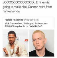 "😂Damn: LOOOOOOOOOOOOOL Eminem is  going to make Nick Cannon retire from  his own show  Rapper Reactions @RapperReact  Nick Cannon has challenged Eminem to a  $100,000 rap battle on ""Wild N Out""  es K 😂Damn"