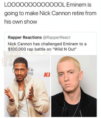 "🤣Damn: LOOOOOOOOoOOOOL Eminem is  going to make Nick Cannon retire from  his own show  Rapper Reactions @RapperReact  Nick Cannon has challenged Eminem to a  $100,000 rap battle on ""Wild N Out""  kes K 🤣Damn"
