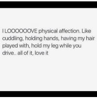 Love, Memes, and Drive: LOOoooOVE physical affection. Like  cuddling, holding hands, having my hair  played with, hold my leg while you  drive.. all of it, love it Tag