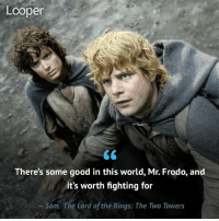 LordOftherings Thelordoftherings TheHobbit Hobbit Frodo samwise gandalf Returnoftheking thereturnoftheking twotowers thetwotowers lotr gollum smeagol elijahwood: Looper  There's some good in this world, Mr. Frodo, and  it's worth fighting for  Sam, The Lord of the Rings: The Two Towers LordOftherings Thelordoftherings TheHobbit Hobbit Frodo samwise gandalf Returnoftheking thereturnoftheking twotowers thetwotowers lotr gollum smeagol elijahwood