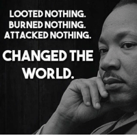 America, Memes, and World: LOOTED NOTHING.  BURNED NOTHING.  ATTACKED NOTHING.  CHANGED THE  WORLD. merica america usa mlk change