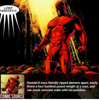Disney, Facts, and Memes: LORD  AREDEVIL  Daredevil once literally ripped demons apart, easily  threw a four hundred pound weight at a man, and  can crack concrete walls with his punches.  COMIC SOURCE LORD DAREDEVIL ________________________________________________________ PeterParker Ironman BlackWidow Avengers Marvel Hulk Spiderman BlackPanther MCU Venom Hawkeye SpidermanHomecoming DarthVader Thor CaptainAmerica StarWars Deadpool Like CivilWar Antman quicksilver Like4Like Facts Comics Lukecage Daredevil Marvel CW Disney DCComics