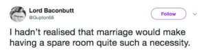 Necessity: Lord Baconbutt  @Gupton68  Follow  I hadn't realised that marriage would make  having a spare room quite such a necessity.